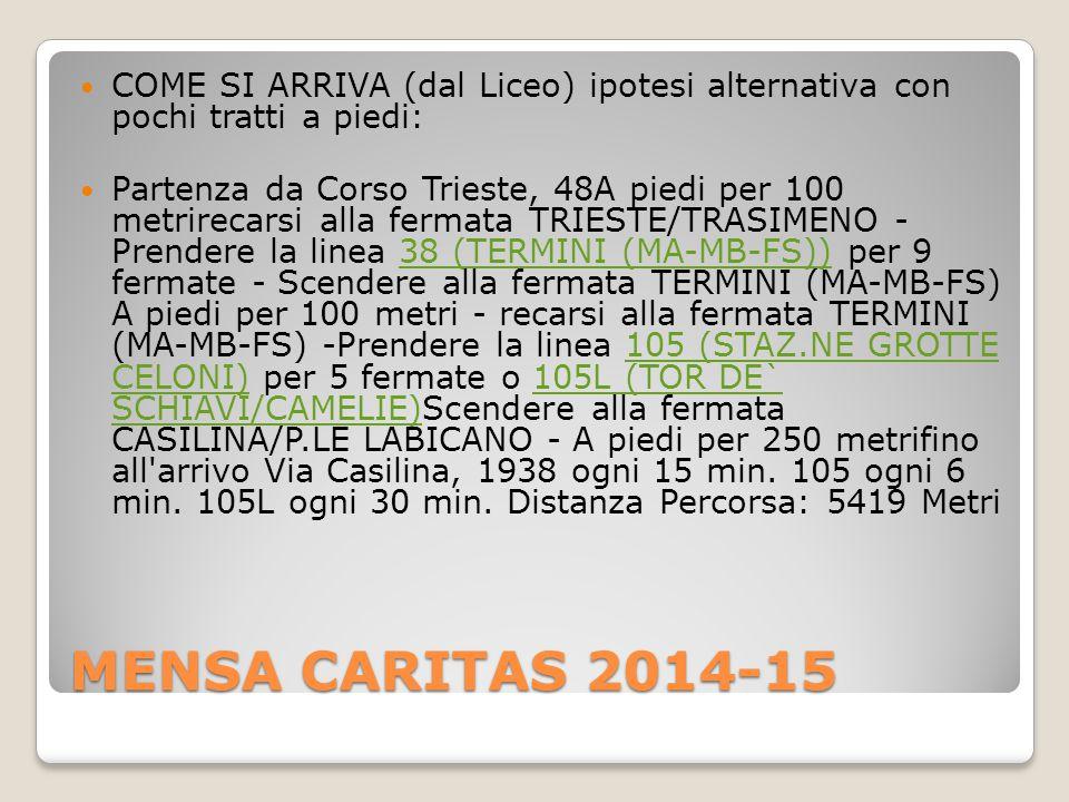 MENSA CARITAS 2014-15 COME SI ARRIVA (dal Liceo) ipotesi alternativa con pochi tratti a piedi: Partenza da Corso Trieste, 48A piedi per 100 metrirecarsi alla fermata TRIESTE/TRASIMENO - Prendere la linea 38 (TERMINI (MA-MB-FS)) per 9 fermate - Scendere alla fermata TERMINI (MA-MB-FS) A piedi per 100 metri - recarsi alla fermata TERMINI (MA-MB-FS) -Prendere la linea 105 (STAZ.NE GROTTE CELONI) per 5 fermate o 105L (TOR DE` SCHIAVI/CAMELIE)Scendere alla fermata CASILINA/P.LE LABICANO - A piedi per 250 metrifino all arrivo Via Casilina, 1938 ogni 15 min.