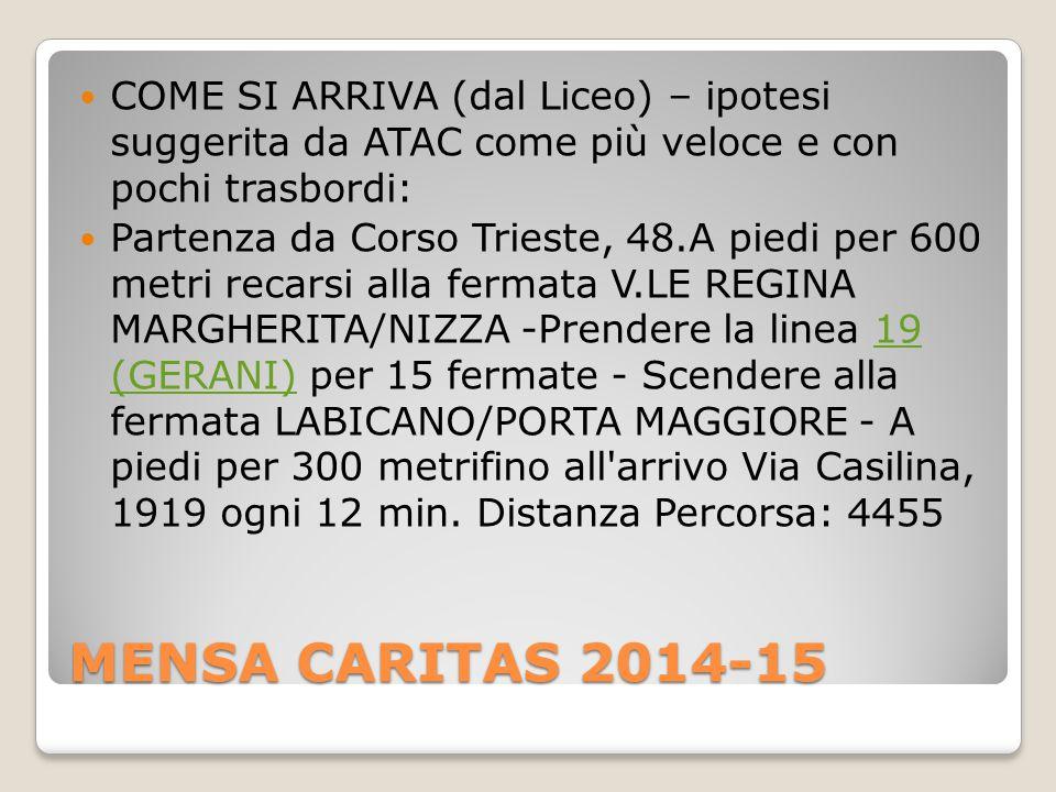 MENSA CARITAS 2014-15 COME SI ARRIVA (dal Liceo) – ipotesi suggerita da ATAC come più veloce e con pochi trasbordi: Partenza da Corso Trieste, 48.A piedi per 600 metri recarsi alla fermata V.LE REGINA MARGHERITA/NIZZA -Prendere la linea 19 (GERANI) per 15 fermate - Scendere alla fermata LABICANO/PORTA MAGGIORE - A piedi per 300 metrifino all arrivo Via Casilina, 1919 ogni 12 min.