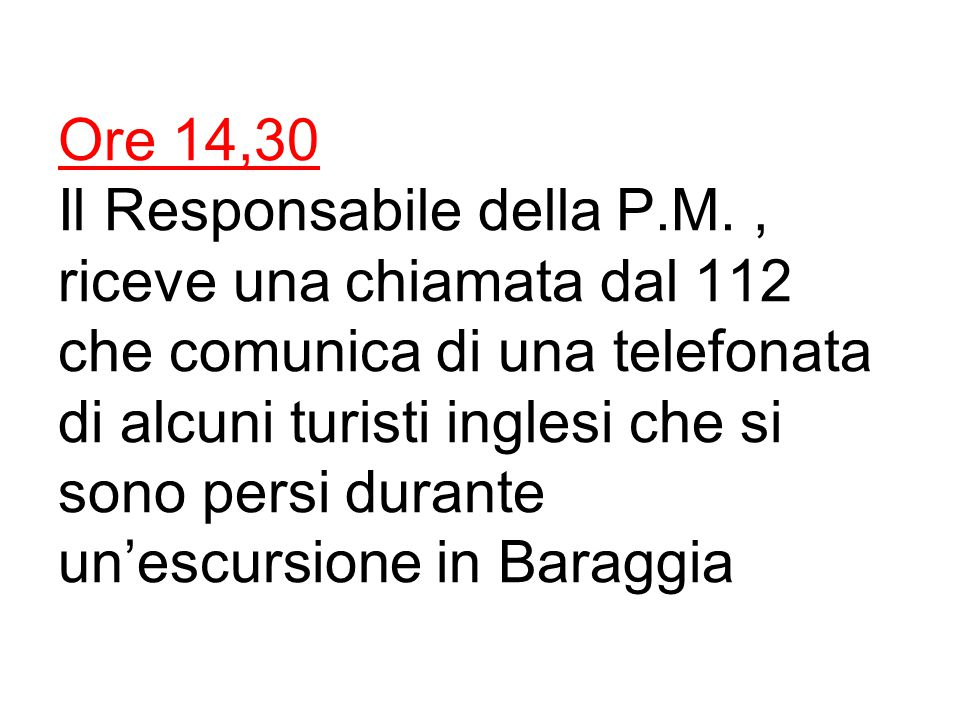 Ore 14,30 Il Responsabile della P.M., riceve una chiamata dal 112 che comunica di una telefonata di alcuni turisti inglesi che si sono persi durante un'escursione in Baraggia