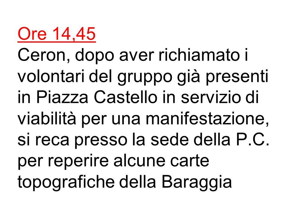 Ore 14,45 Ceron, dopo aver richiamato i volontari del gruppo già presenti in Piazza Castello in servizio di viabilità per una manifestazione, si reca presso la sede della P.C.
