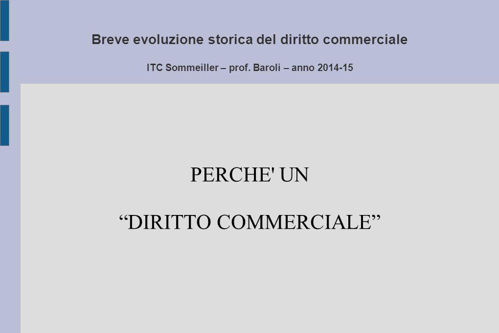 """Breve evoluzione storica del diritto commerciale ITC Sommeiller – prof. Baroli – anno 2014-15 PERCHE' UN """"DIRITTO COMMERCIALE"""""""