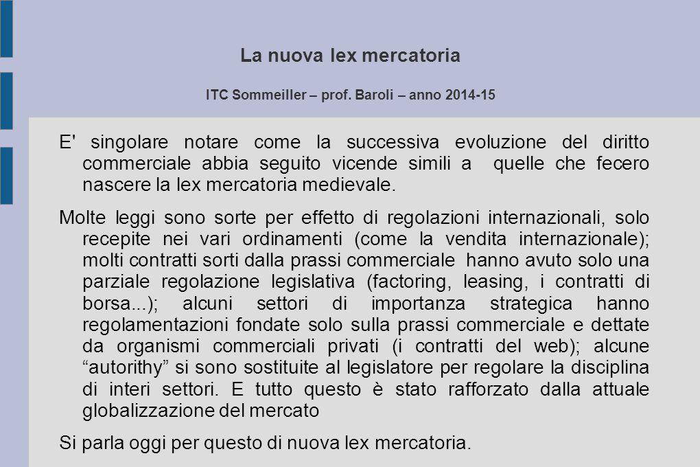La nuova lex mercatoria ITC Sommeiller – prof. Baroli – anno 2014-15 E' singolare notare come la successiva evoluzione del diritto commerciale abbia s