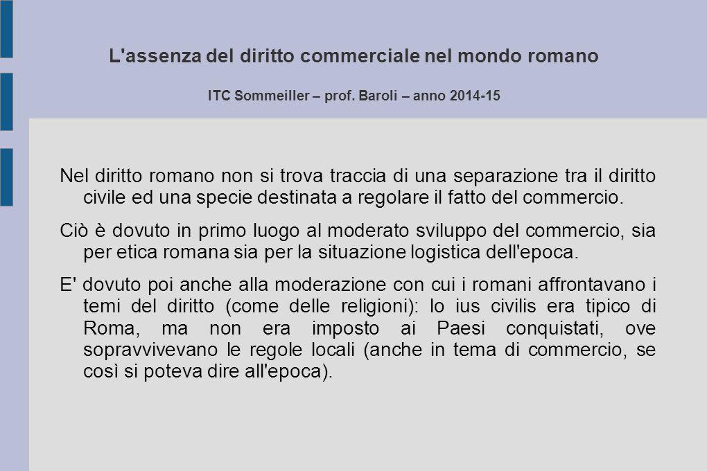 L'assenza del diritto commerciale nel mondo romano ITC Sommeiller – prof. Baroli – anno 2014-15 Nel diritto romano non si trova traccia di una separaz