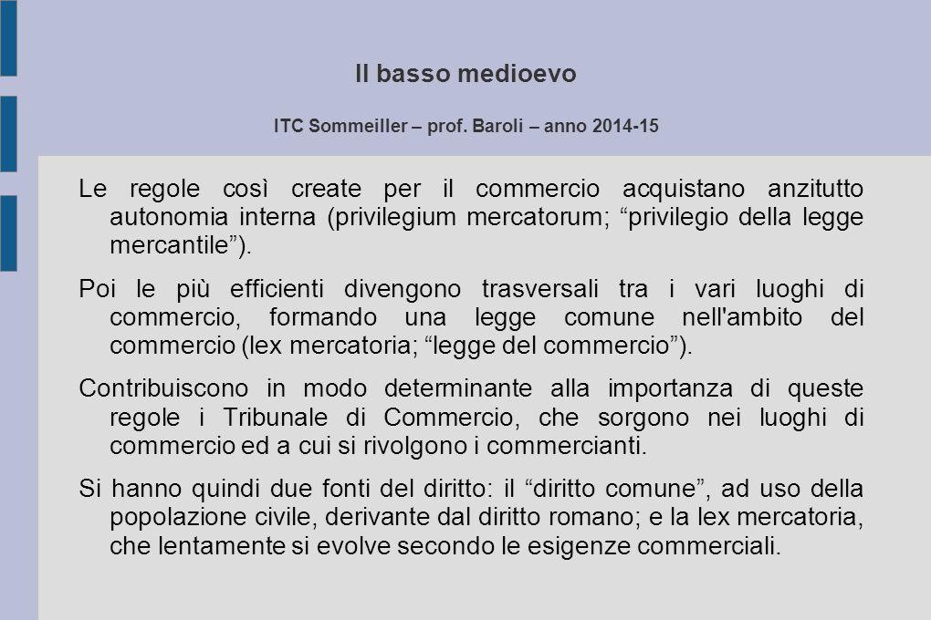 Il basso medioevo ITC Sommeiller – prof. Baroli – anno 2014-15 Le regole così create per il commercio acquistano anzitutto autonomia interna (privileg