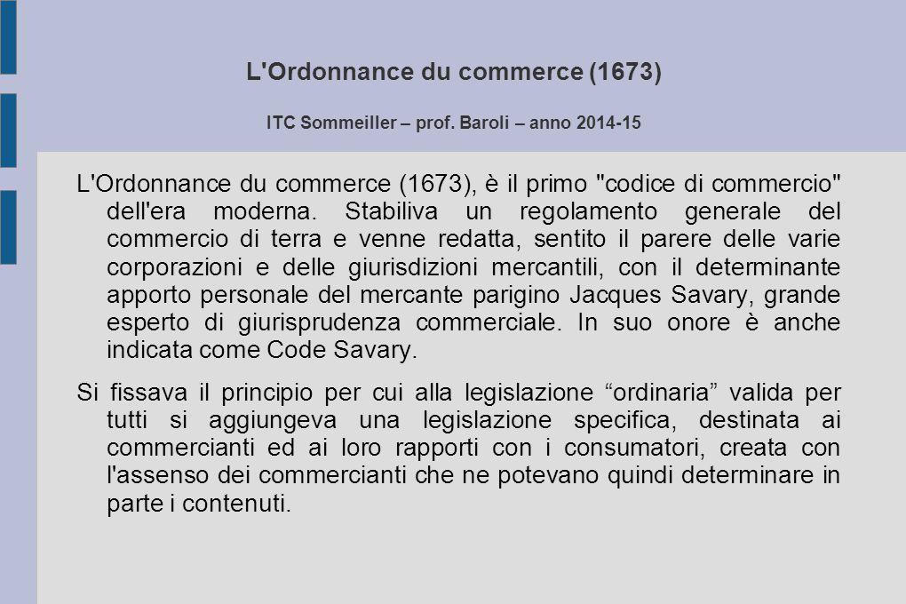 L'Ordonnance du commerce (1673) ITC Sommeiller – prof. Baroli – anno 2014-15 L'Ordonnance du commerce (1673), è il primo