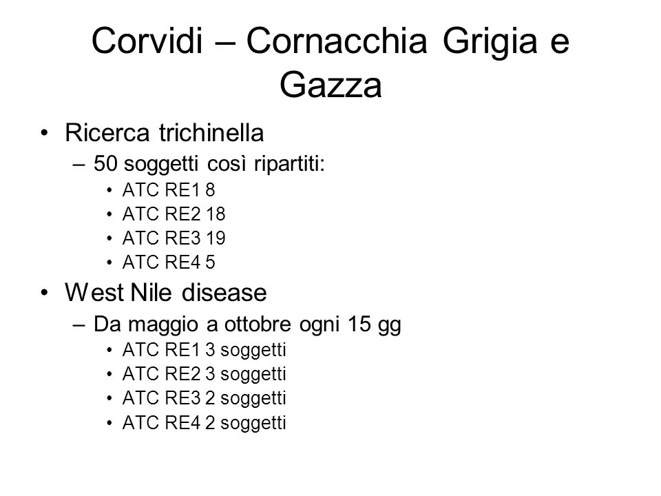 Corvidi – Cornacchia Grigia e Gazza Ricerca trichinella –50 soggetti così ripartiti: ATC RE1 8 ATC RE2 18 ATC RE3 19 ATC RE4 5 West Nile disease –Da m