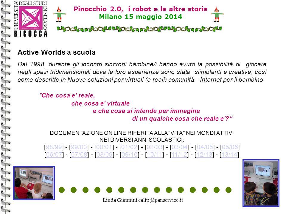Linda Giannini calip@panservice.it29 Pinocchio 2.0, i robot e le altre storie Milano 15 maggio 2014 Active Worlds a scuola Dal 1998, durante gli incontri sincroni bambine/i hanno avuto la possibilità di giocare negli spazi tridimensionali dove le loro esperienze sono state stimolanti e creative, così come descritte in Nuove soluzioni per virtuali (e reali) comunità - Internet per il bambino Che cosa e reale, che cosa e virtuale e che cosa si intende per immagine di un qualche cosa che reale e DOCUMENTAZIONE ON LINE RIFERITA ALLA VITA NEI MONDI ATTIVI NEI DIVERSI ANNI SCOLASTICI: [98/99] - [99/00] - [00/01] - [01/02] - [02/03] - [03/04] - [04/05] - [05/06] [06/07] - [07/08] - [08/09] - [09/10] - [10/11] - [11/12] - [12/13] - [13/14]98/9999/0000/0101/0202/0303/0404/0505/0606/0707/0808/0909/1010/1111/1212/1313/14