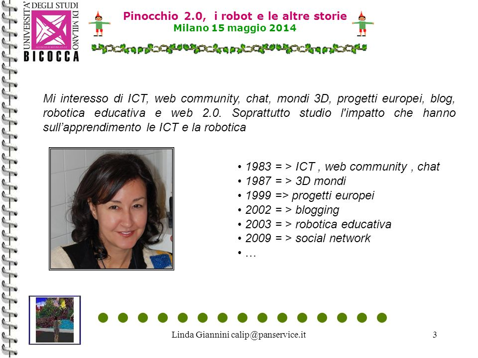 Linda Giannini calip@panservice.it3 Mi interesso di ICT, web community, chat, mondi 3D, progetti europei, blog, robotica educativa e web 2.0.