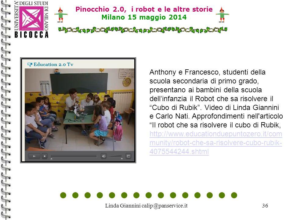 Linda Giannini calip@panservice.it36 Pinocchio 2.0, i robot e le altre storie Milano 15 maggio 2014 Anthony e Francesco, studenti della scuola secondaria di primo grado, presentano ai bambini della scuola dell'infanzia il Robot che sa risolvere il Cubo di Rubik .