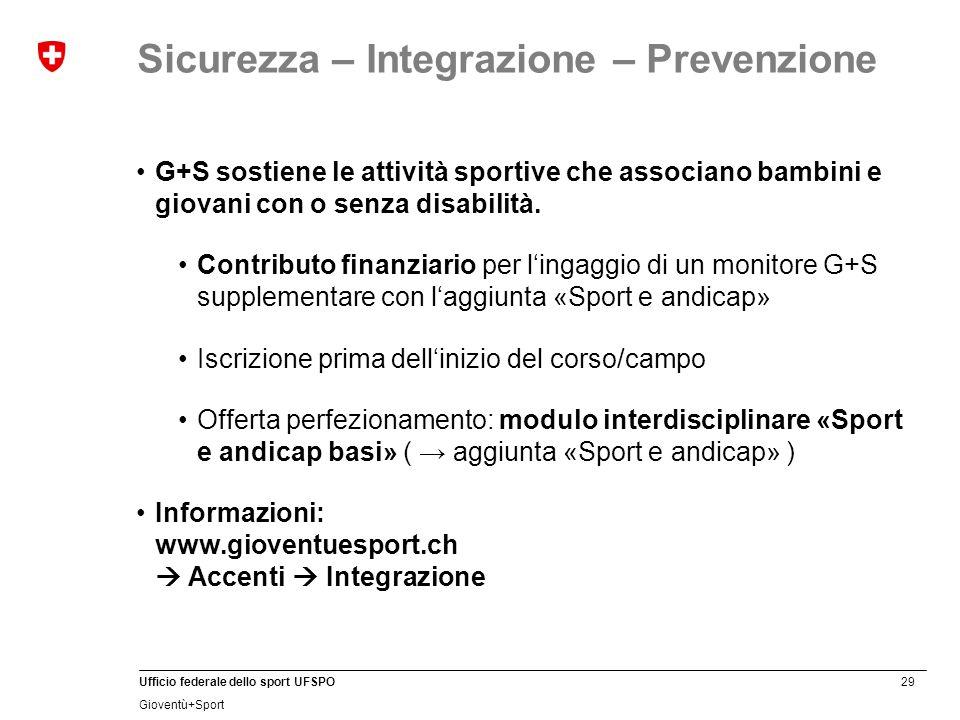 29 Ufficio federale dello sport UFSPO Gioventù+Sport Sicurezza – Integrazione – Prevenzione G+S sostiene le attività sportive che associano bambini e giovani con o senza disabilità.
