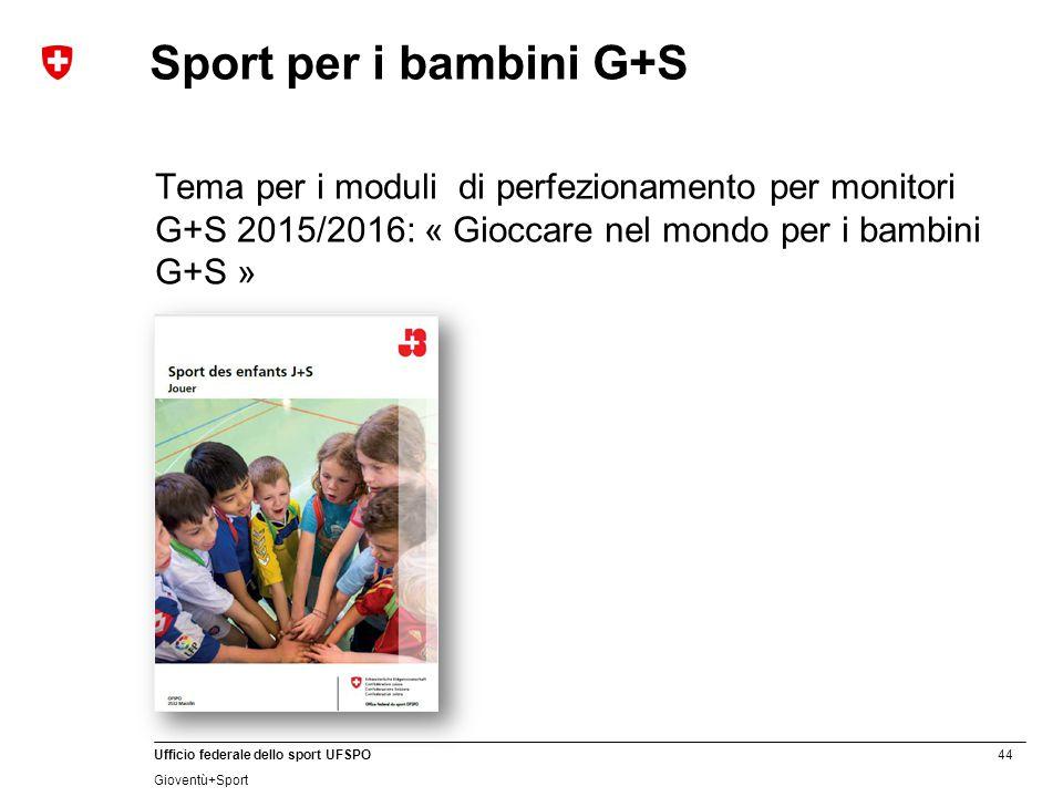 44 Ufficio federale dello sport UFSPO Gioventù+Sport Sport per i bambini G+S Tema per i moduli di perfezionamento per monitori G+S 2015/2016: « Gioccare nel mondo per i bambini G+S »