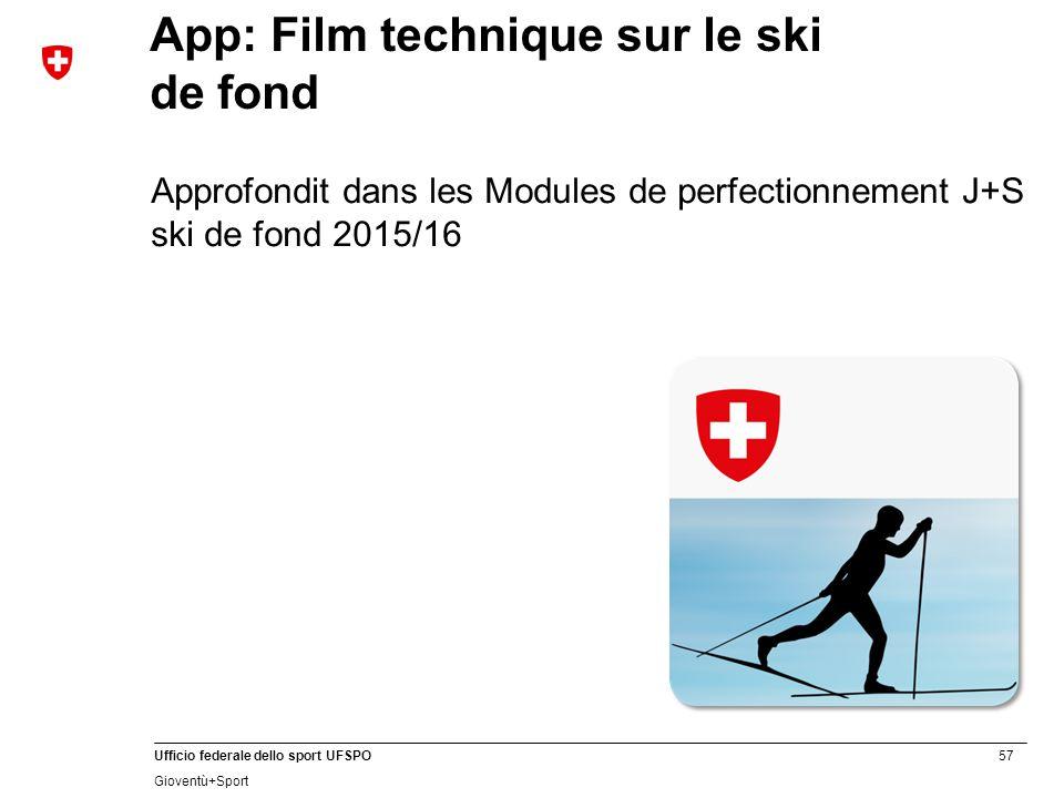 57 Ufficio federale dello sport UFSPO Gioventù+Sport App: Film technique sur le ski de fond Approfondit dans les Modules de perfectionnement J+S ski de fond 2015/16