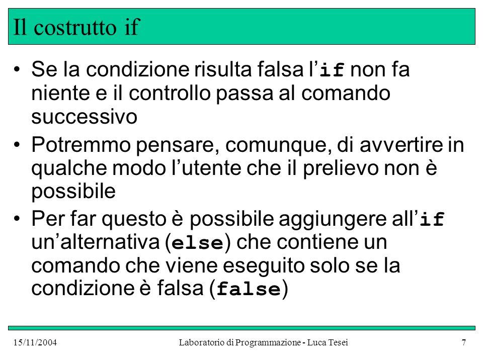 15/11/2004Laboratorio di Programmazione - Luca Tesei8 Il costrutto if-else public class BankAccount {...