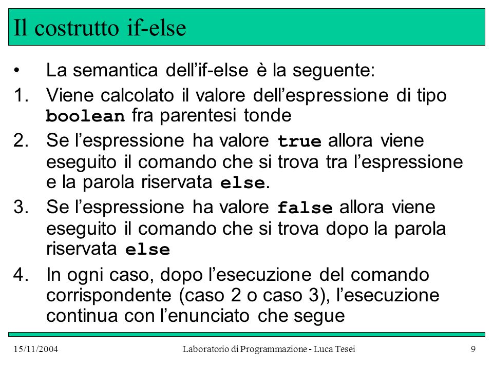 15/11/2004Laboratorio di Programmazione - Luca Tesei9 Il costrutto if-else La semantica dell'if-else è la seguente: 1.Viene calcolato il valore dell'espressione di tipo boolean fra parentesi tonde 2.Se l'espressione ha valore true allora viene eseguito il comando che si trova tra l'espressione e la parola riservata else.