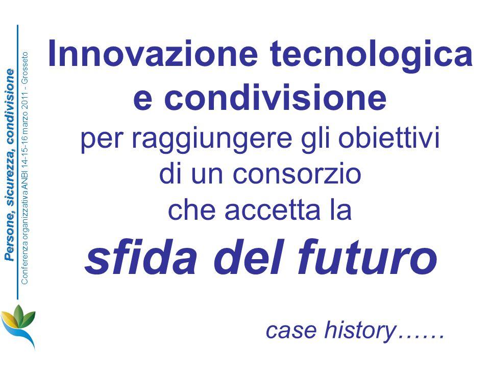 Innovazione tecnologica e condivisione per raggiungere gli obiettivi di un consorzio che accetta la sfida del futuro case history…… Persone, sicurezza, condivisione Conferenza organizzativa ANBI 14-15-16 marzo 2011 - Grosseto