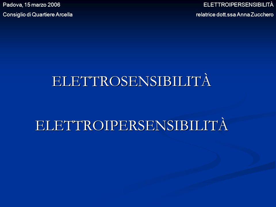 ELETTROSENSIBILITÀELETTROIPERSENSIBILITÀ Padova, 15 marzo 2006 ELETTROIPERSENSIBILITÀ Consiglio di Quartiere Arcella relatrice dott.ssa Anna Zucchero