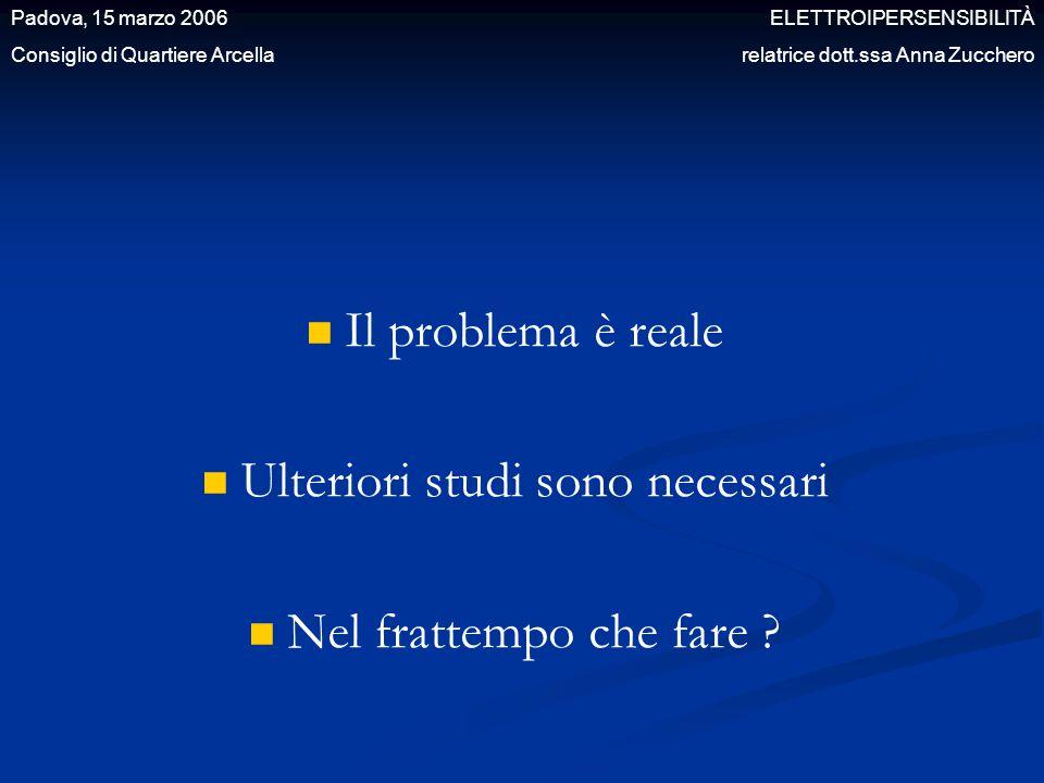 Il problema è reale Ulteriori studi sono necessari Nel frattempo che fare ? Padova, 15 marzo 2006 ELETTROIPERSENSIBILITÀ Consiglio di Quartiere Arcell