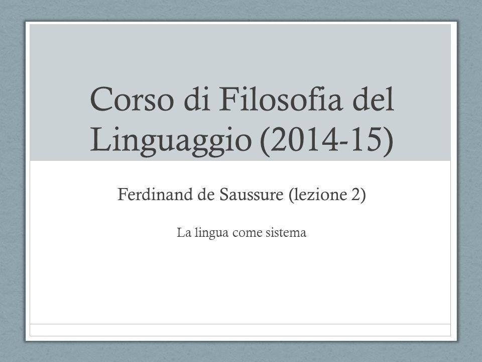 Corso di Filosofia del Linguaggio (2014-15) Ferdinand de Saussure (lezione 2) La lingua come sistema