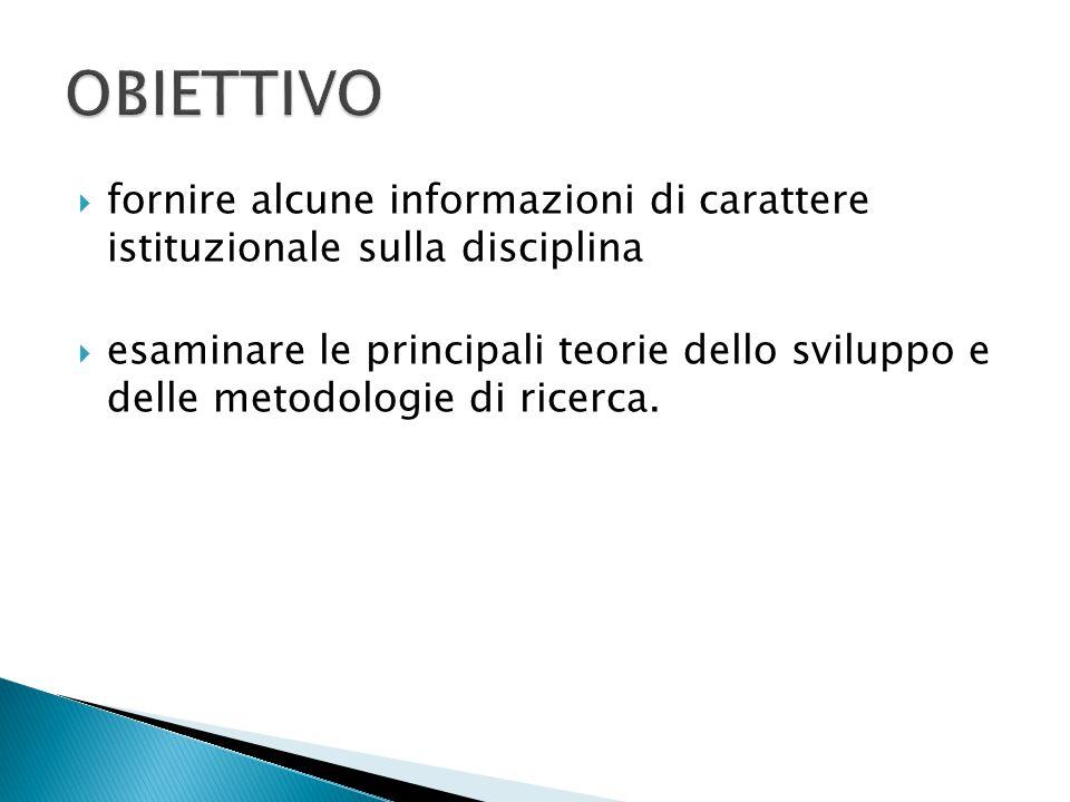  fornire alcune informazioni di carattere istituzionale sulla disciplina  esaminare le principali teorie dello sviluppo e delle metodologie di ricer
