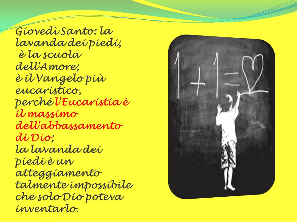 Giovedì Santo: la lavanda dei piedi; è la scuola dell'Amore; è il Vangelo più eucaristico, perché l'Eucaristia è il massimo dell'abbassamento di Dio;