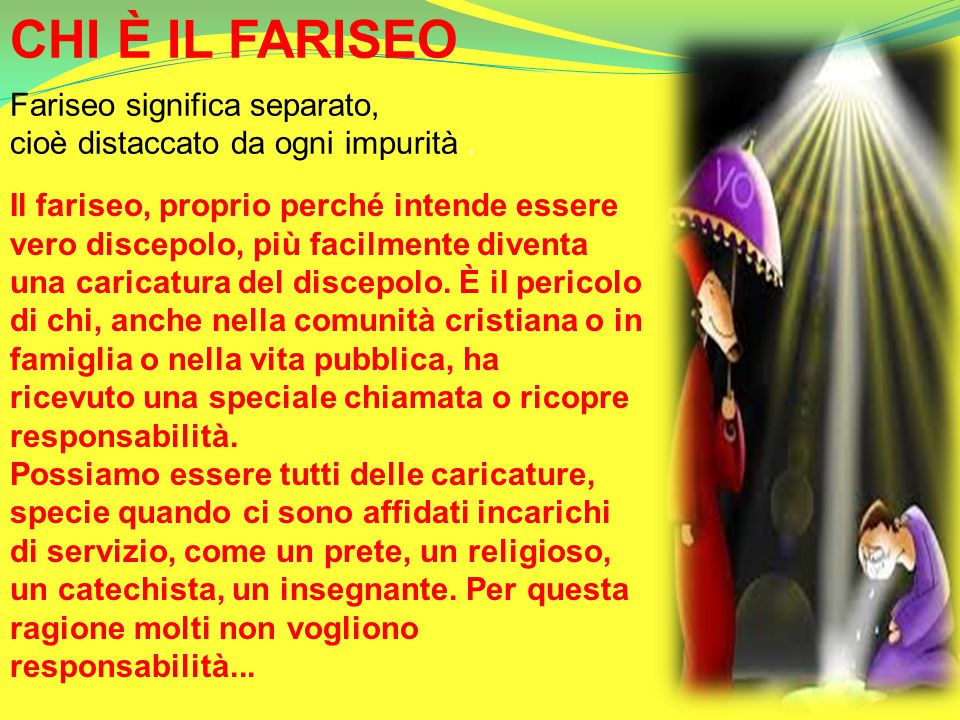 CHI È IL FARISEO Fariseo significa separato, cioè distaccato da ogni impurità. Il fariseo, proprio perché intende essere vero discepolo, più facilment