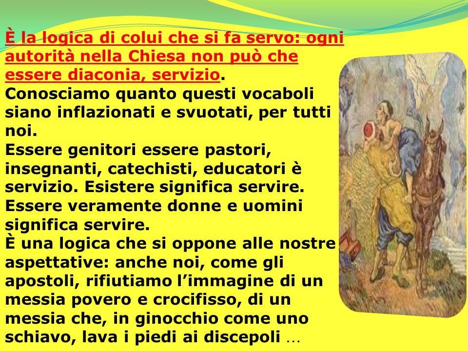 È la logica di colui che si fa servo: ogni autorità nella Chiesa non può che essere diaconia, servizio. Conosciamo quanto questi vocaboli siano inflaz