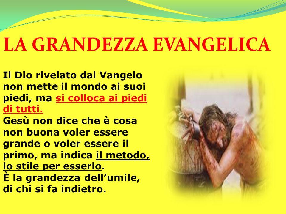 LA GRANDEZZA EVANGELICA Il Dio rivelato dal Vangelo non mette il mondo ai suoi piedi, ma si colloca ai piedi di tutti. Gesù non dice che è cosa non bu