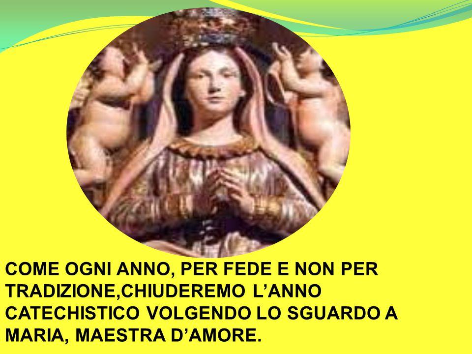 COME OGNI ANNO, PER FEDE E NON PER TRADIZIONE,CHIUDEREMO L'ANNO CATECHISTICO VOLGENDO LO SGUARDO A MARIA, MAESTRA D'AMORE.