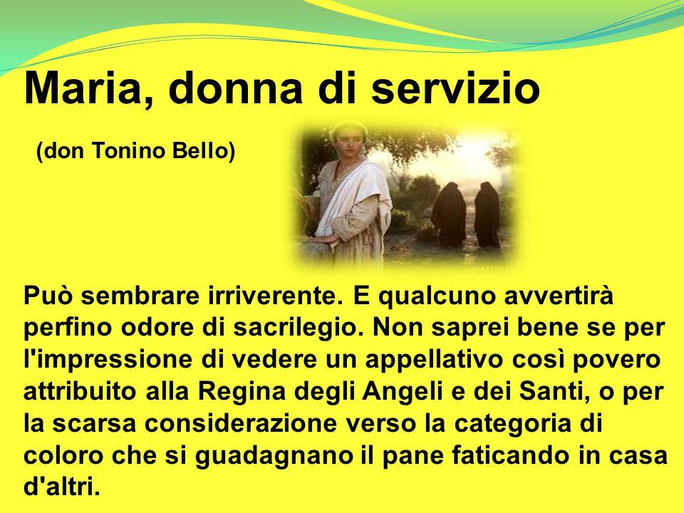 Maria, donna di servizio (don Tonino Bello) Può sembrare irriverente. E qualcuno avvertirà perfino odore di sacrilegio. Non saprei bene se per l'impre