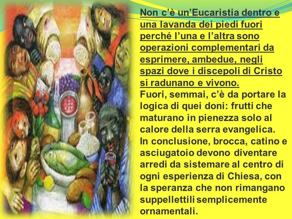 Non c'è un'Eucaristia dentro e una lavanda dei piedi fuori perché l'una e l'altra sono operazioni complementari da esprimere, ambedue, negli spazi dov