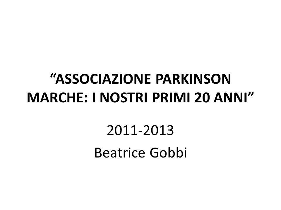 ASSOCIAZIONE PARKINSON MARCHE: I NOSTRI PRIMI 20 ANNI 2011-2013 Beatrice Gobbi