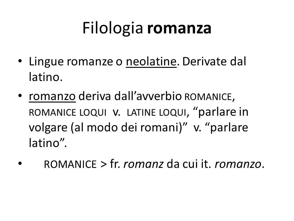 """Filologia romanza Lingue romanze o neolatine. Derivate dal latino. romanzo deriva dall'avverbio ROMANICE, ROMANICE LOQUI v. LATINE LOQUI, """"parlare in"""