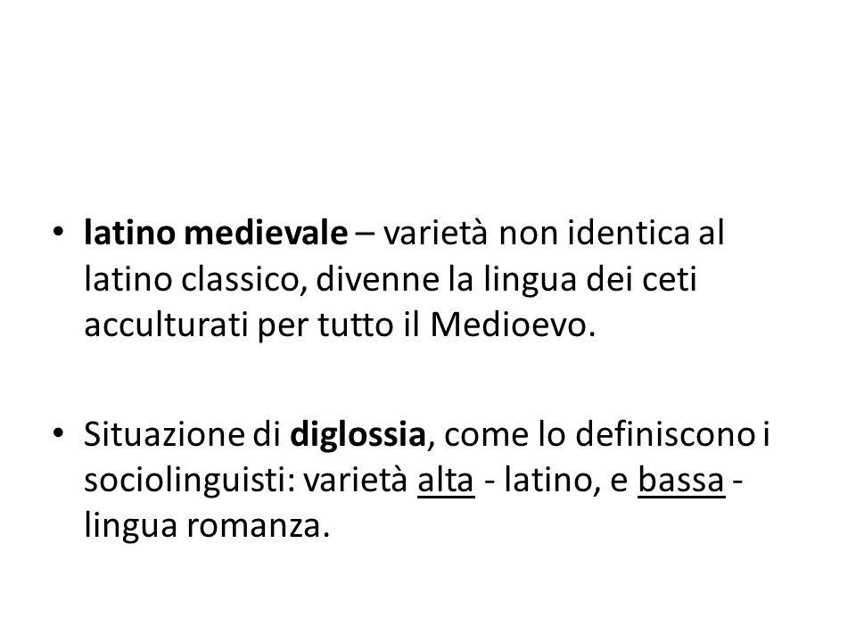 latino medievale – varietà non identica al latino classico, divenne la lingua dei ceti acculturati per tutto il Medioevo. Situazione di diglossia, com