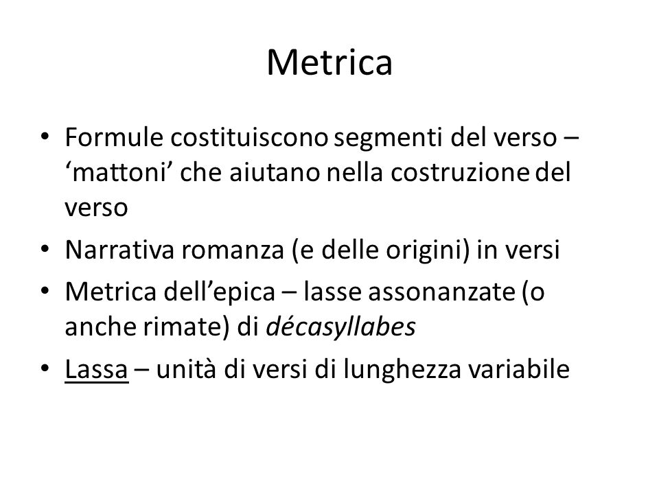 Metrica Formule costituiscono segmenti del verso – 'mattoni' che aiutano nella costruzione del verso Narrativa romanza (e delle origini) in versi Metr
