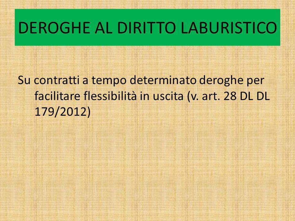 DEROGHE AL DIRITTO LABURISTICO Su contratti a tempo determinato deroghe per facilitare flessibilità in uscita (v. art. 28 DL DL 179/2012)