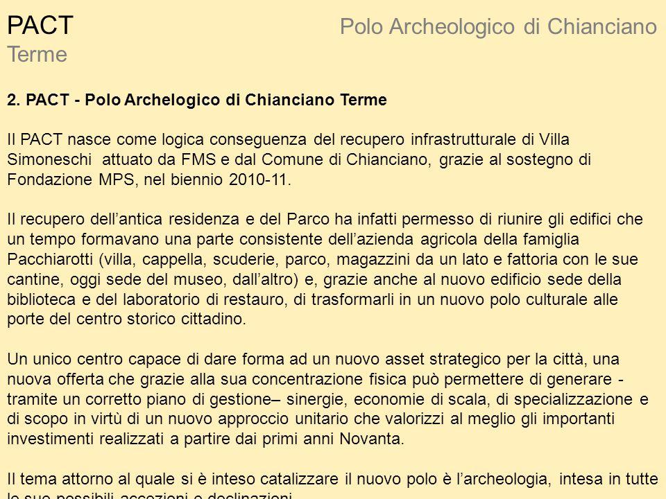 PACT Polo Archeologico di Chianciano Terme 2. PACT - Polo Archelogico di Chianciano Terme Il PACT nasce come logica conseguenza del recupero infrastru