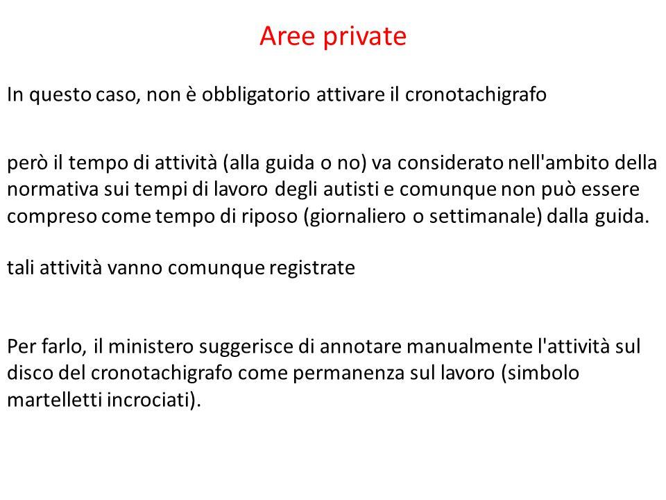 Aree private In questo caso, non è obbligatorio attivare il cronotachigrafo però il tempo di attività (alla guida o no) va considerato nell'ambito del