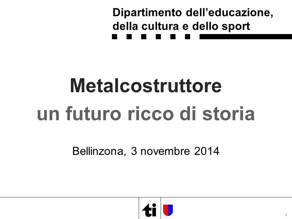 Metalcostruttore un futuro ricco di storia Bellinzona, 3 novembre 2014 1 Dipartimento dell'educazione, della cultura e dello sport