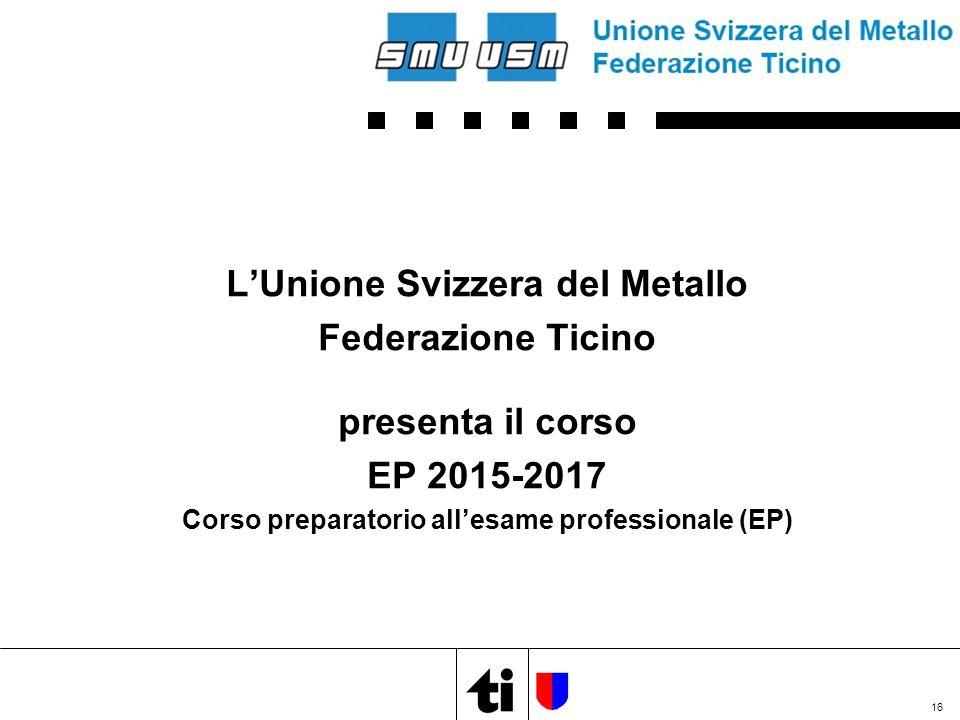 L'Unione Svizzera del Metallo Federazione Ticino presenta il corso EP 2015-2017 Corso preparatorio all'esame professionale (EP) 16