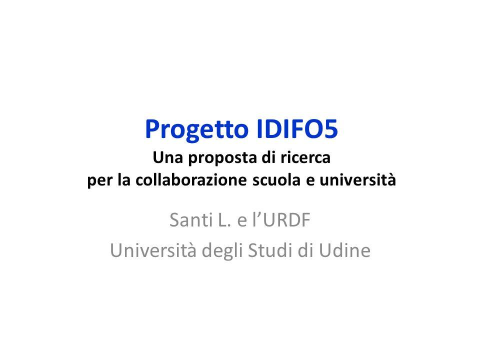 Progetto IDIFO5 Una proposta di ricerca per la collaborazione scuola e università Santi L. e l'URDF Università degli Studi di Udine