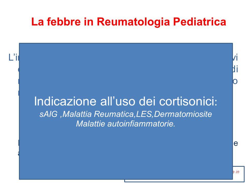 La febbre in Reumatologia Pediatrica: Terapia Antiinfiammatoria Naprossene15 – 20 mg/Kg/die 2dO Indometacina1 – 3 mg/Kg/die 3dO Ibuprofene35 – 45 mg/Kg/die 3dO Diclofenac 2 – 3 mg/Kg/die 1dO  ASA 75 – 100 mg/Kg/die 4dO( M.Kawasaki) Non indicati per il rischio di S.Reye Hashkes et al Update on the medical treatment of JIA Curr Rheumatol Rep 2006 La terapia con FANS NON occulta patologie serie croniche all'esordio Quindi può essere tranquillamente adoperata.
