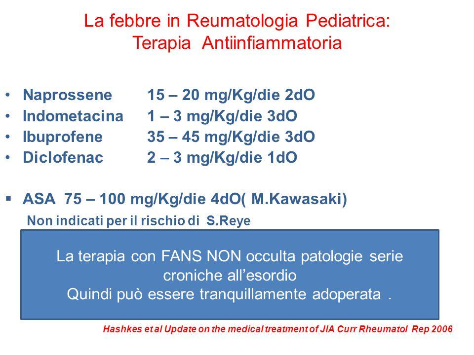 La febbre in Reumatologia Pediatrica: Terapia Antiinfiammatoria Naprossene15 – 20 mg/Kg/die 2dO Indometacina1 – 3 mg/Kg/die 3dO Ibuprofene35 – 45 mg/K