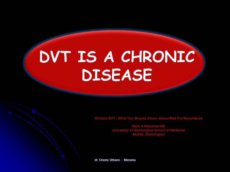 Chronic DVT : What You Should Know About Risk For Recurrence Mark H Meissner MD University of Washington School of Medicine Seattle, Washington DVT IS