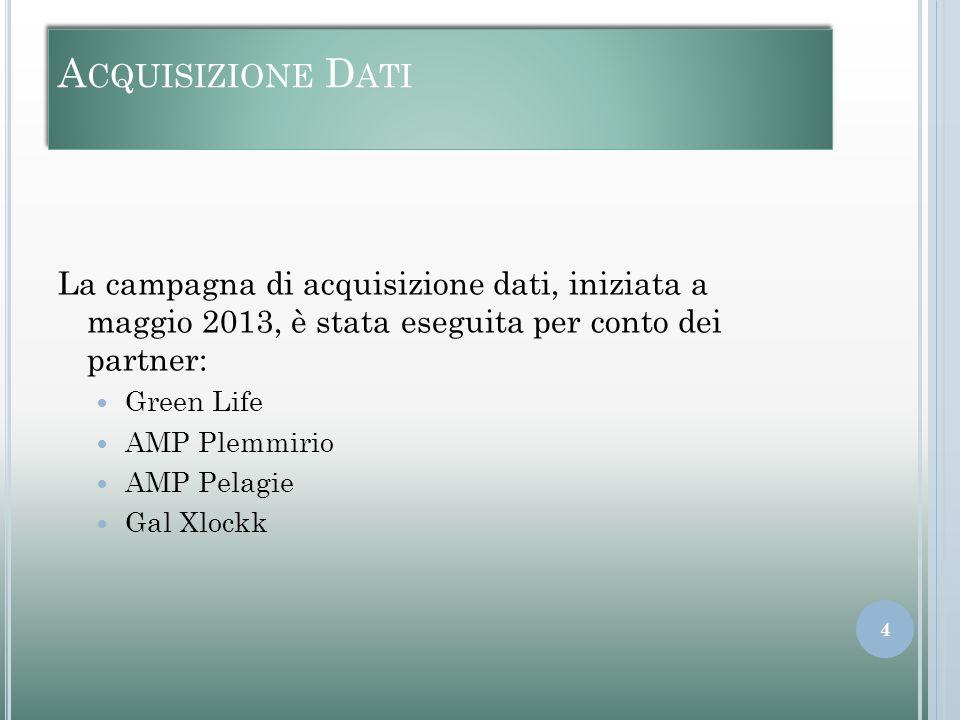 A CQUISIZIONE D ATI La campagna di acquisizione dati, iniziata a maggio 2013, è stata eseguita per conto dei partner: Green Life AMP Plemmirio AMP Pelagie Gal Xlockk 4