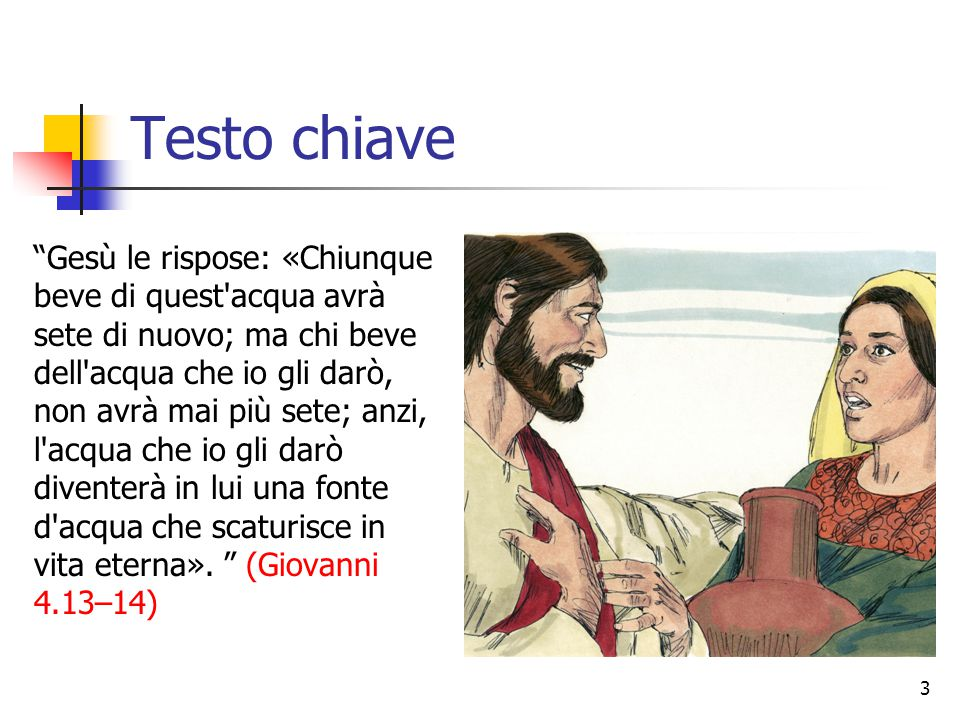 """Testo chiave """"Gesù le rispose: «Chiunque beve di quest'acqua avrà sete di nuovo; ma chi beve dell'acqua che io gli darò, non avrà mai più sete; anzi,"""
