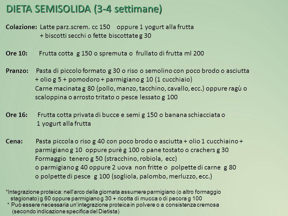 DIETA SEMISOLIDA (3-4 settimane) Colazione: Latte parz.screm. cc 150 oppure 1 yogurt alla frutta + biscotti secchi o fette biscottate g 30 Ore 10: Fru