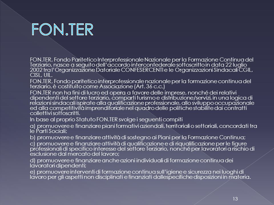 FON.TER, Fondo Paritetico Interprofessionale Nazionale per la Formazione Continua del Terziario, nasce a seguito dell'accordo interconfederale sottoscritto in data 22 luglio 2002 tra l'Organizzazione Datoriale CONFESERCENTI e le Organizzazioni Sindacali CGIL, CISL, UIL.