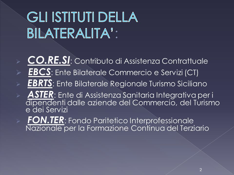  CO.RE.SI : Contributo di Assistenza Contrattuale  EBCS : Ente Bilaterale Commercio e Servizi (CT)  EBRTS : Ente Bilaterale Regionale Turismo Siciliano  ASTER : Ente di Assistenza Sanitaria Integrativa per i dipendenti dalle aziende del Commercio, del Turismo e dei Servizi  FON.TER : Fondo Paritetico Interprofessionale Nazionale per la Formazione Continua del Terziario 2