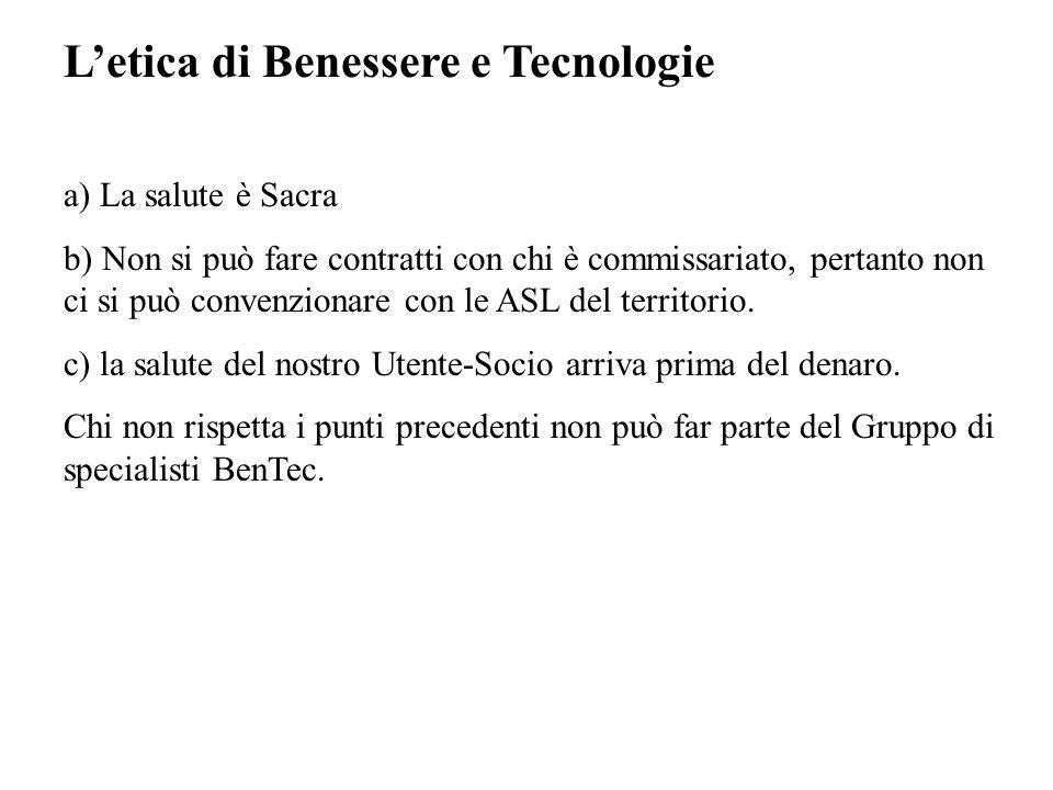 L'etica di Benessere e Tecnologie a) La salute è Sacra b) Non si può fare contratti con chi è commissariato, pertanto non ci si può convenzionare con le ASL del territorio.