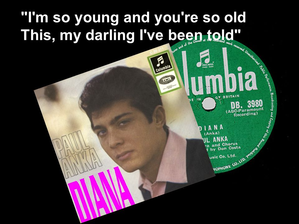I m so young and you re so old This, my darling I ve been told